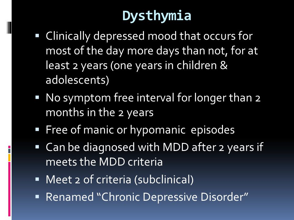 Dysthymia Clinically depressed mood that occurs for most of the day more days than not, for at least 2 years (one years in children & adolescents)