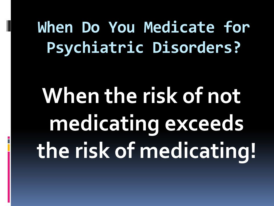 When Do You Medicate for Psychiatric Disorders