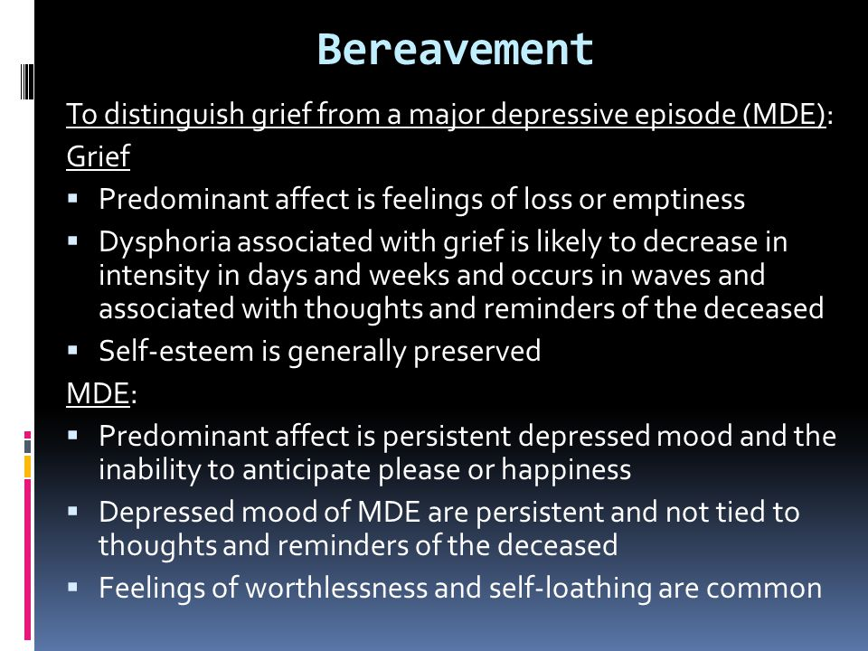 Bereavement To distinguish grief from a major depressive episode (MDE): Grief. Predominant affect is feelings of loss or emptiness.