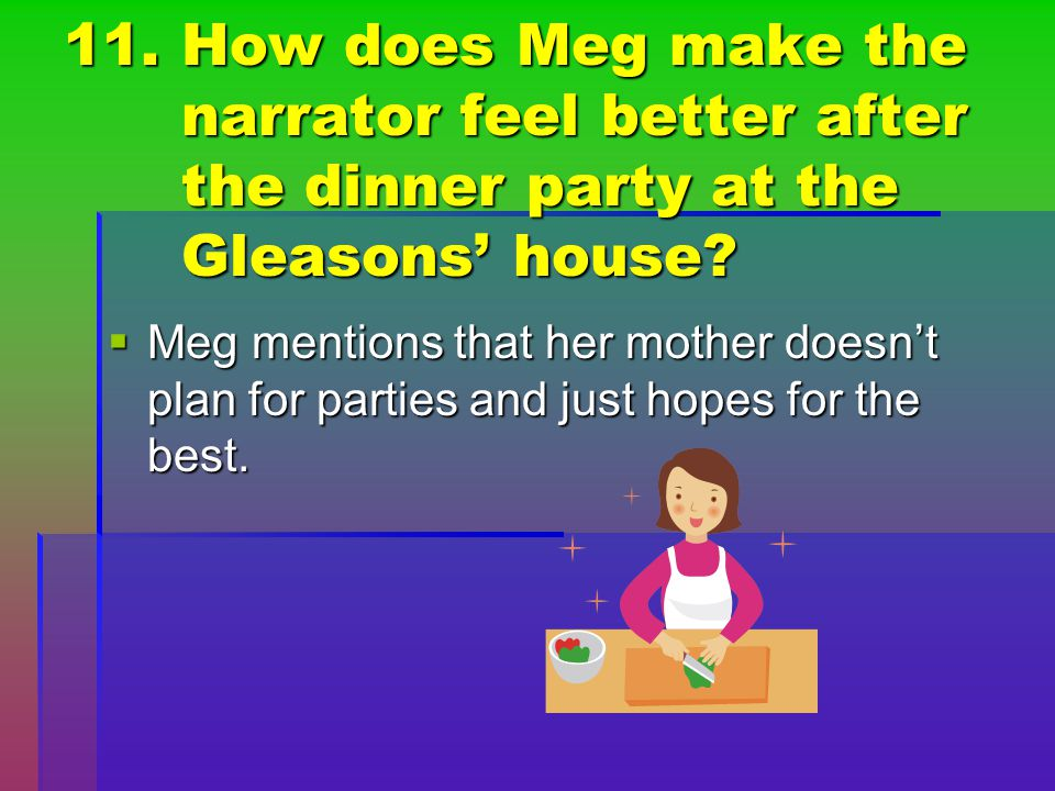 11. How does Meg make the narrator feel better after the dinner party at the Gleasons' house