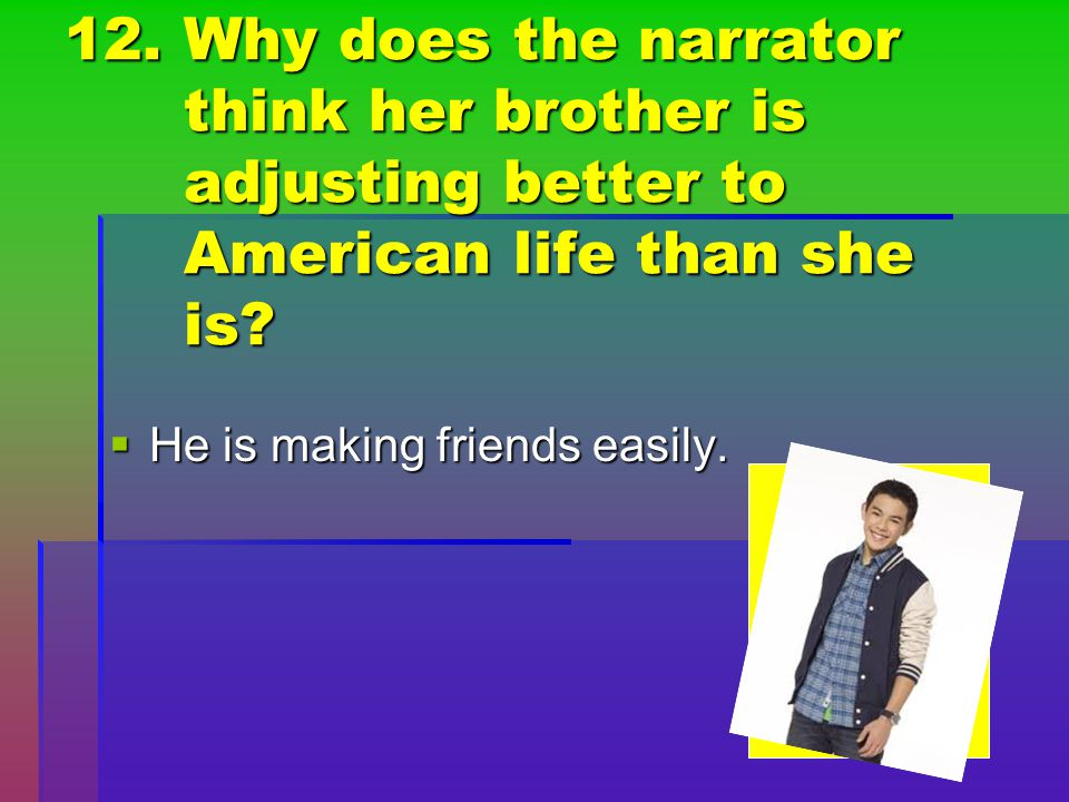 12. Why does the narrator think her brother is adjusting better to American life than she is
