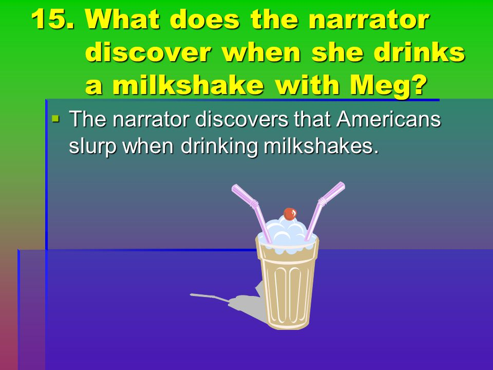 15. What does the narrator discover when she drinks a milkshake with Meg