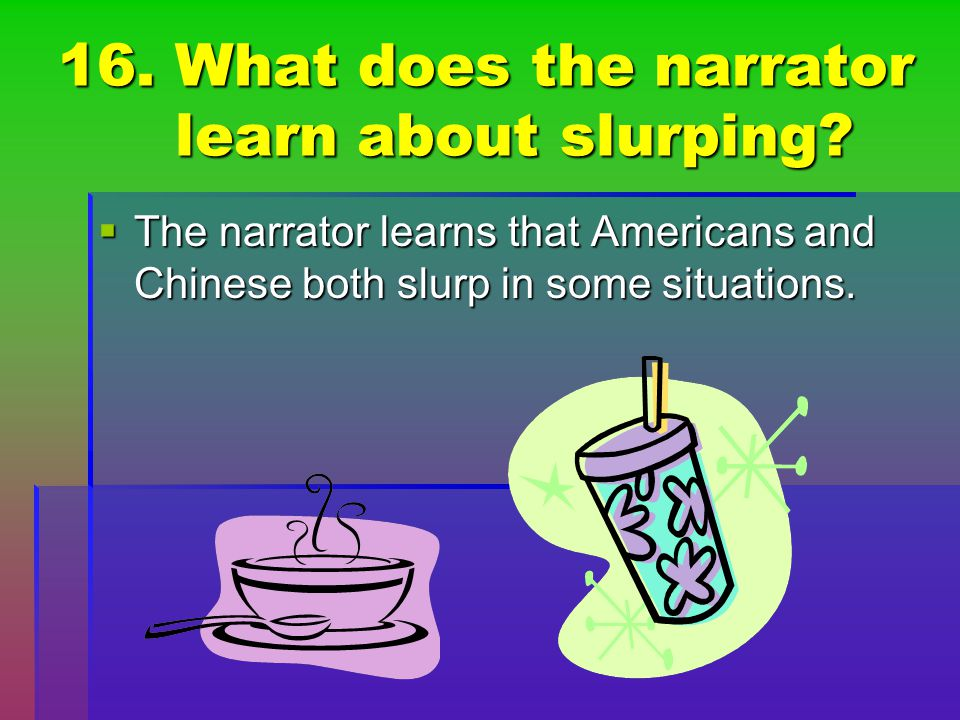 16. What does the narrator learn about slurping