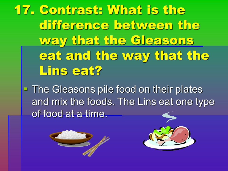 17. Contrast: What is the difference between the way that the Gleasons eat and the way that the Lins eat