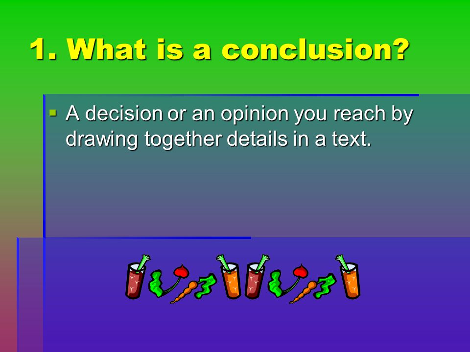 1. What is a conclusion A decision or an opinion you reach by drawing together details in a text.