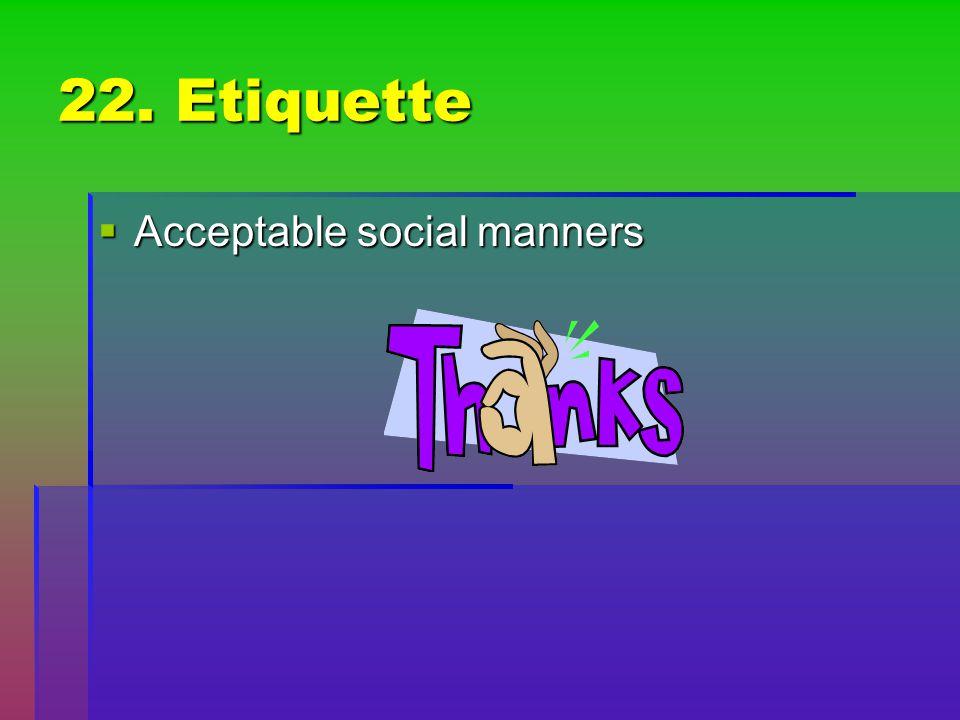 22. Etiquette Acceptable social manners