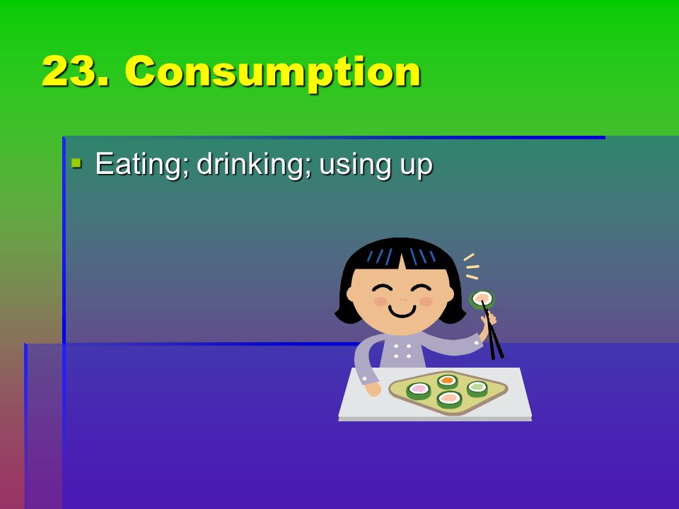 23. Consumption Eating; drinking; using up