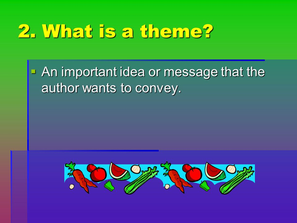 2. What is a theme An important idea or message that the author wants to convey.