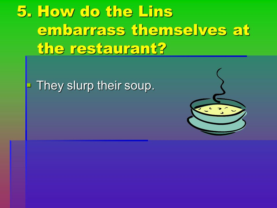 5. How do the Lins embarrass themselves at the restaurant