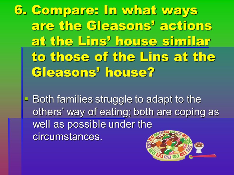 6. Compare: In what ways are the Gleasons' actions at the Lins' house similar to those of the Lins at the Gleasons' house