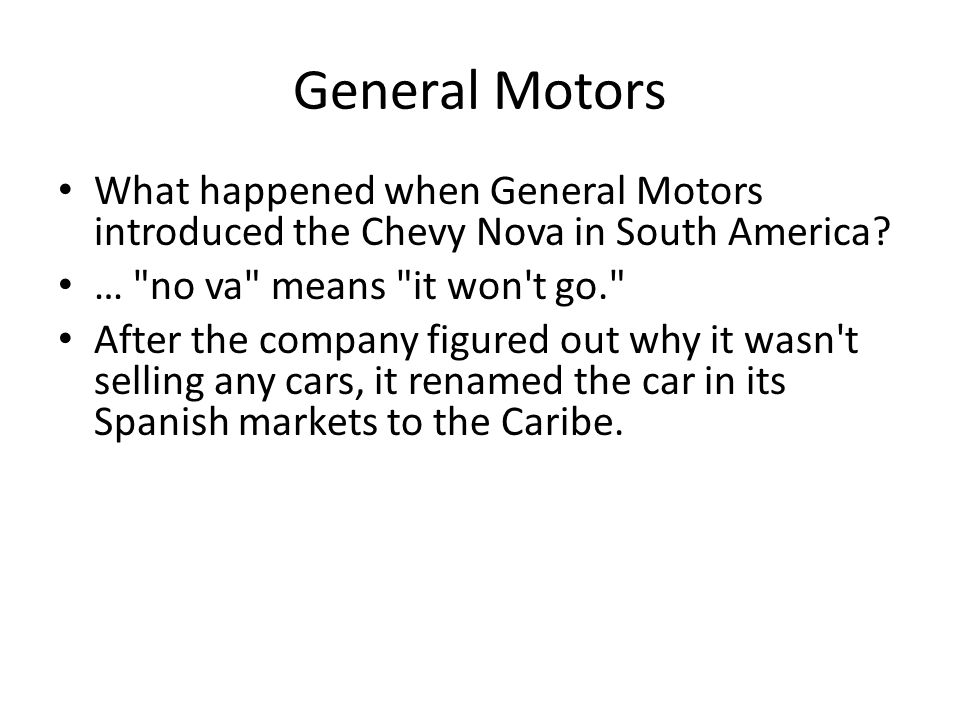 General Motors What happened when General Motors introduced the Chevy Nova in South America … no va means it won t go.