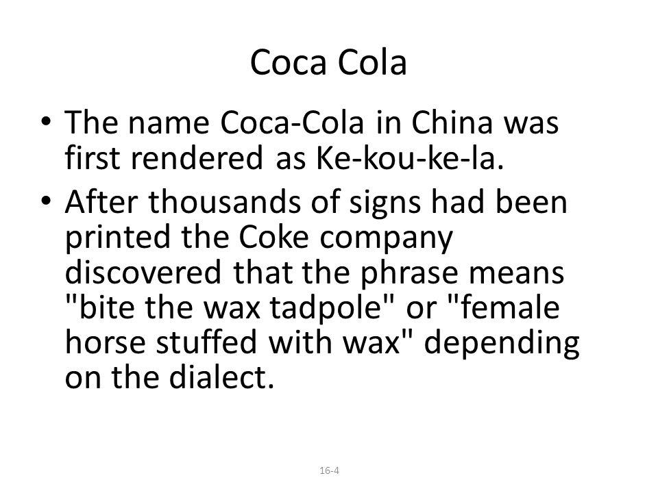Coca Cola The name Coca-Cola in China was first rendered as Ke-kou-ke-la.