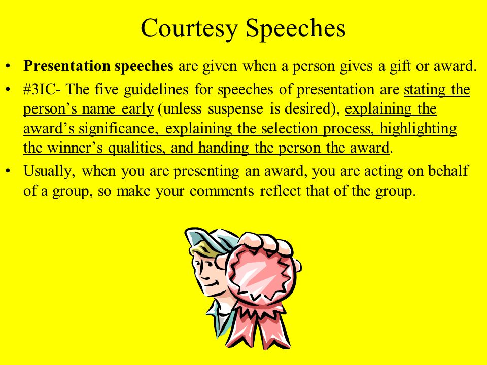 Courtesy Speeches Presentation speeches are given when a person gives a gift or award.