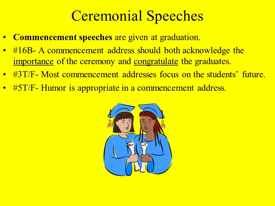 Ceremonial Speeches Commencement speeches are given at graduation.