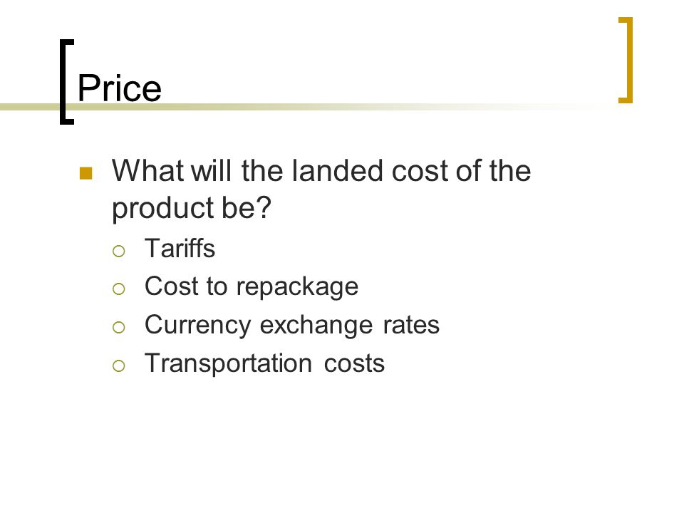 Price What will the landed cost of the product be Tariffs