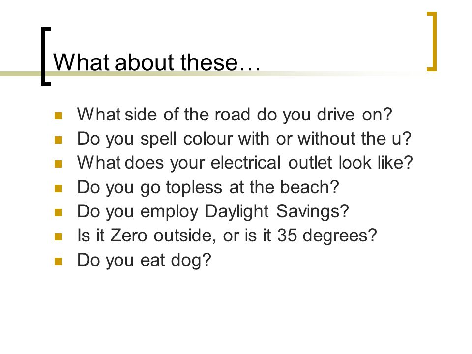 What about these… What side of the road do you drive on