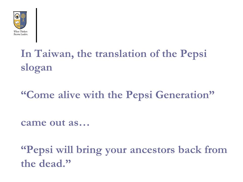 In Taiwan, the translation of the Pepsi slogan Come alive with the Pepsi Generation came out as… Pepsi will bring your ancestors back from the dead.