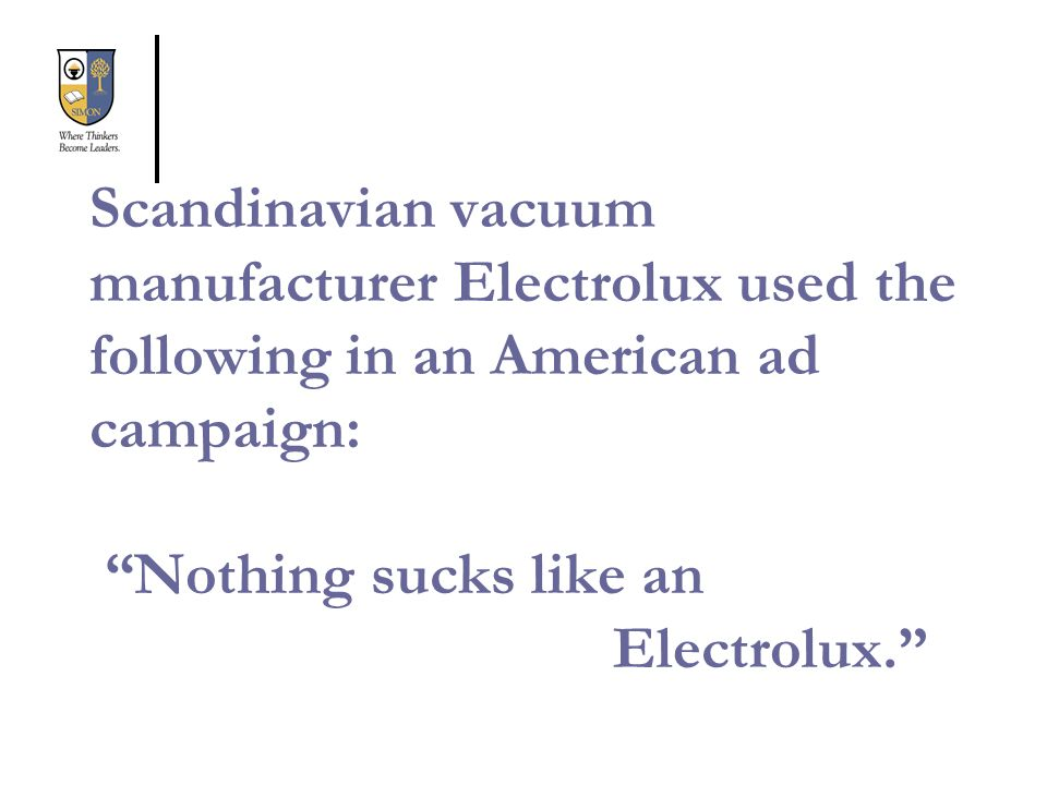Scandinavian vacuum manufacturer Electrolux used the following in an American ad campaign: Nothing sucks like an Electrolux.