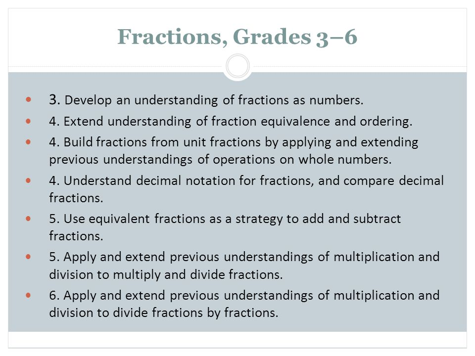 Fractions, Grades 3–6 3. Develop an understanding of fractions as numbers. 4. Extend understanding of fraction equivalence and ordering.