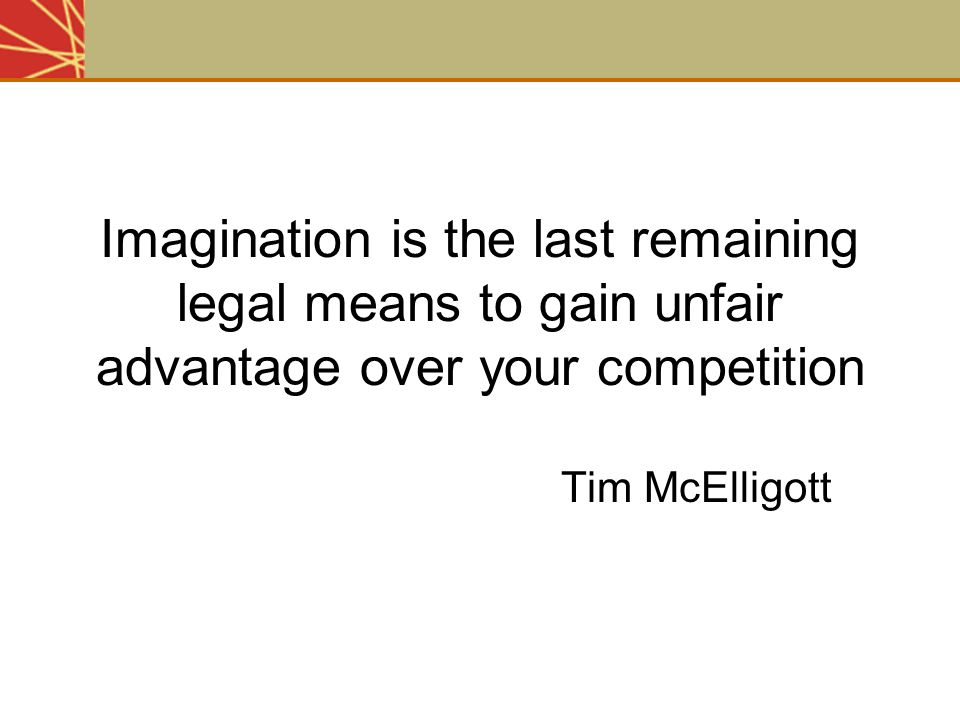 Imagination is the last remaining legal means to gain unfair advantage over your competition