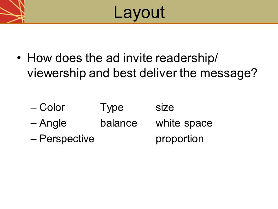 Layout How does the ad invite readership/ viewership and best deliver the message Color Type size.