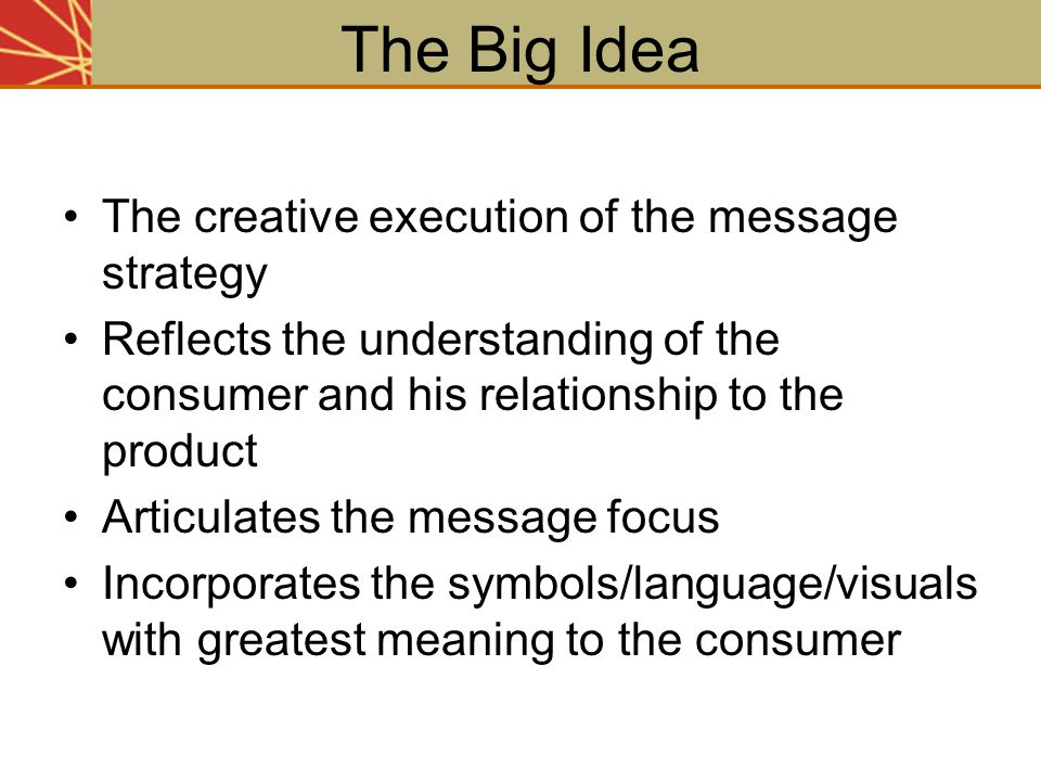 The Big Idea The creative execution of the message strategy