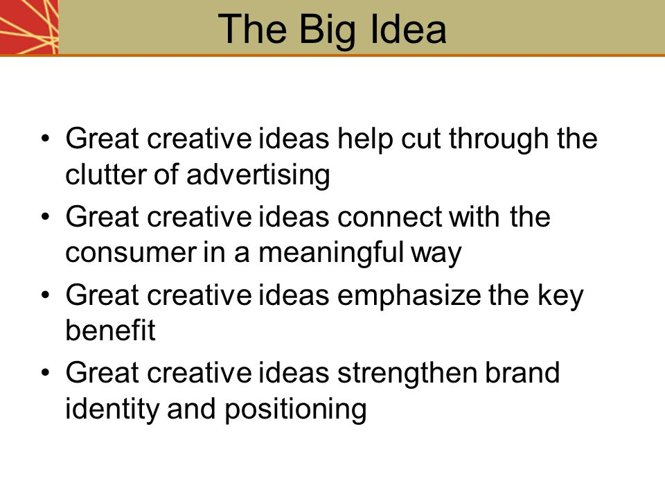 The Big Idea Great creative ideas help cut through the clutter of advertising. Great creative ideas connect with the consumer in a meaningful way.