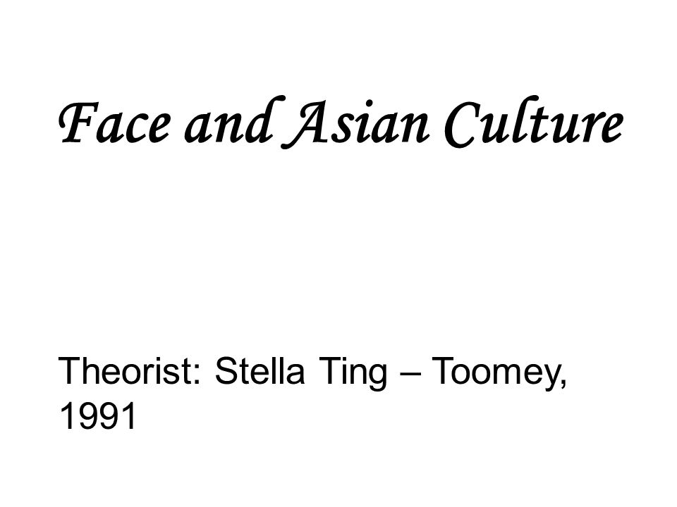 Face and Asian Culture Theorist: Stella Ting – Toomey, 1991