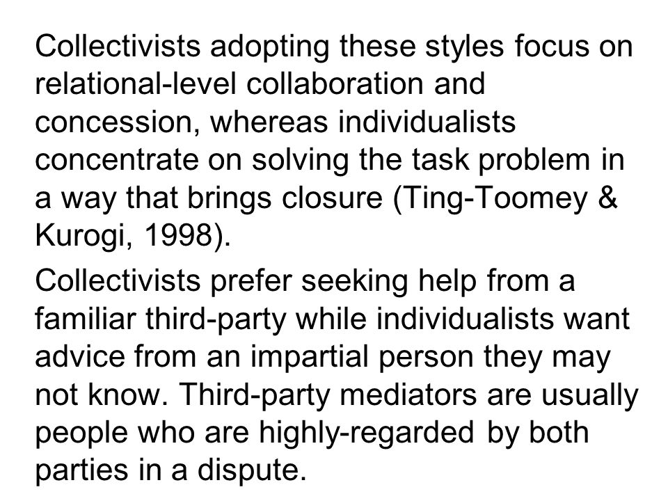 Collectivists adopting these styles focus on relational-level collaboration and concession, whereas individualists concentrate on solving the task problem in a way that brings closure (Ting-Toomey & Kurogi, 1998).