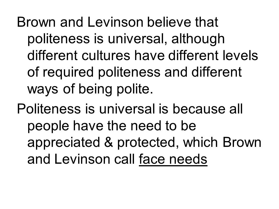 Brown and Levinson believe that politeness is universal, although different cultures have different levels of required politeness and different ways of being polite.