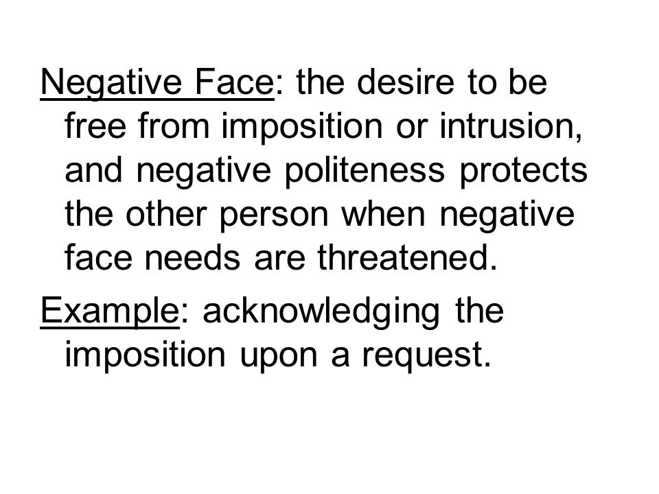 Negative Face: the desire to be free from imposition or intrusion, and negative politeness protects the other person when negative face needs are threatened.