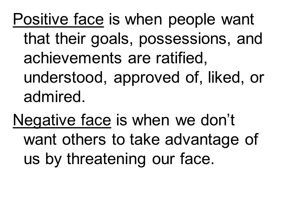 Positive face is when people want that their goals, possessions, and achievements are ratified, understood, approved of, liked, or admired.