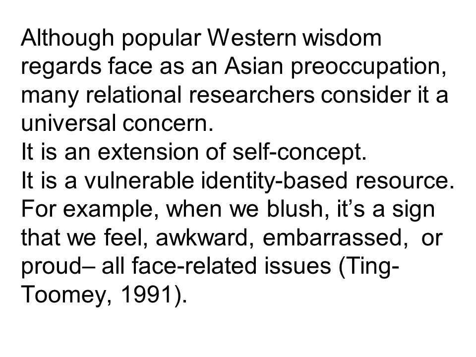 Although popular Western wisdom regards face as an Asian preoccupation, many relational researchers consider it a universal concern.