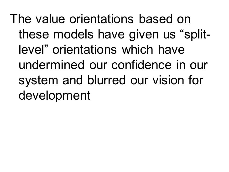 The value orientations based on these models have given us split-level orientations which have undermined our confidence in our system and blurred our vision for development