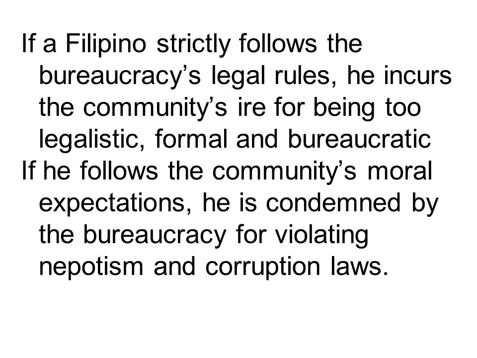 If a Filipino strictly follows the bureaucracy's legal rules, he incurs the community's ire for being too legalistic, formal and bureaucratic