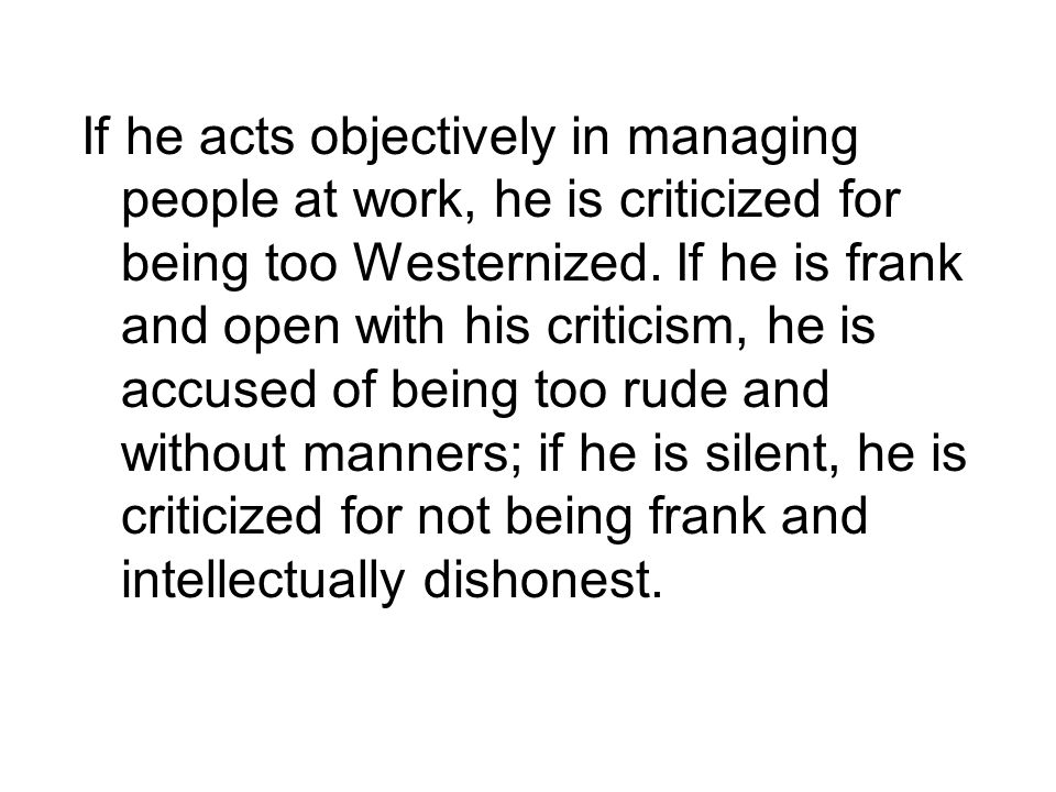 If he acts objectively in managing people at work, he is criticized for being too Westernized.