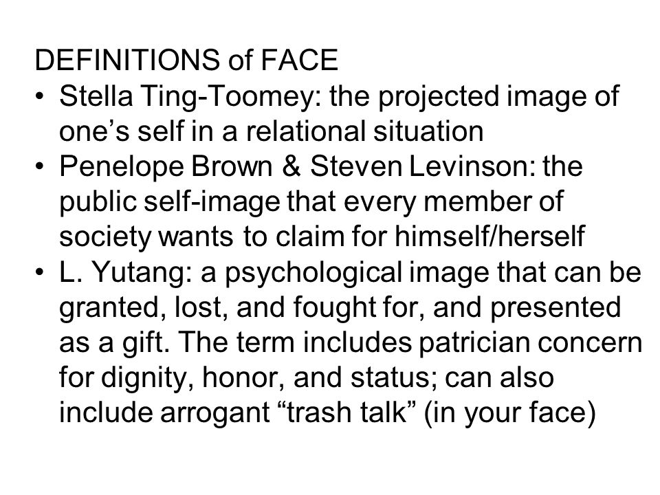 DEFINITIONS of FACE Stella Ting-Toomey: the projected image of one's self in a relational situation.