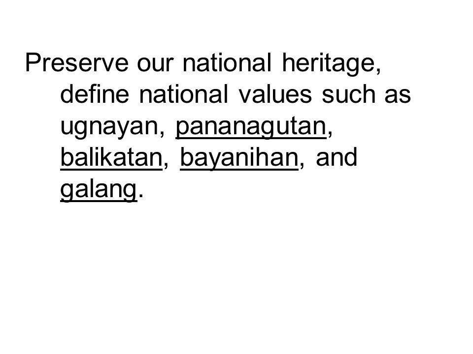 Preserve our national heritage, define national values such as ugnayan, pananagutan, balikatan, bayanihan, and galang.