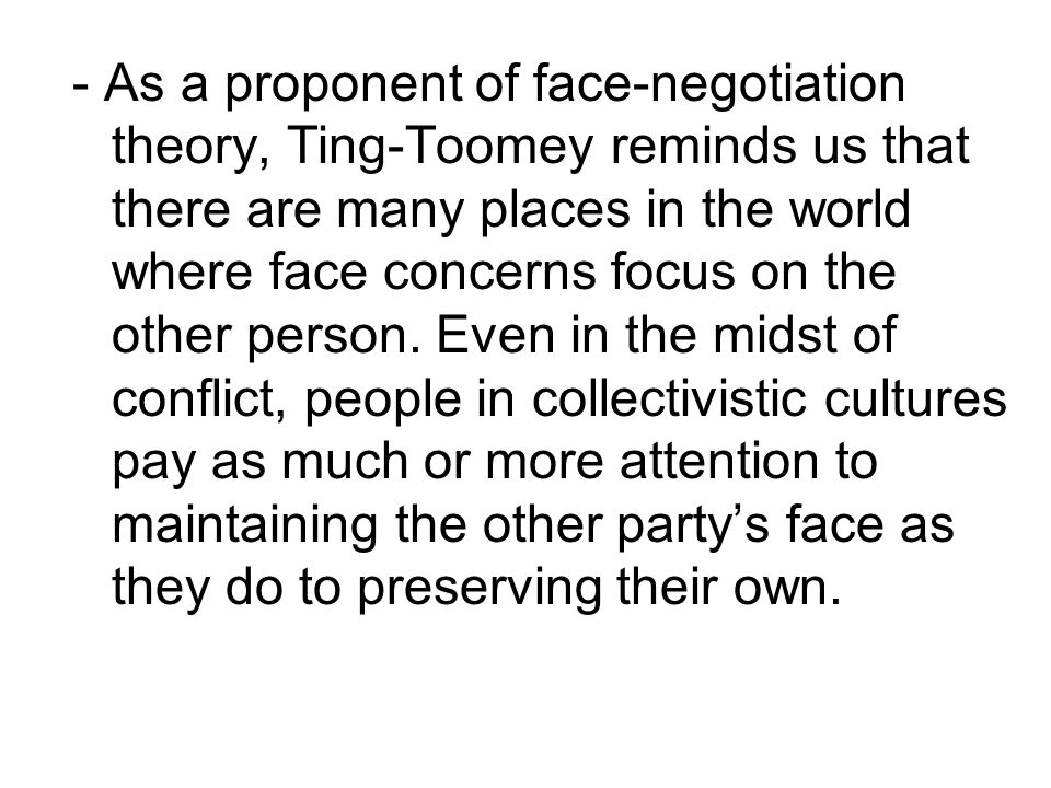 - As a proponent of face-negotiation theory, Ting-Toomey reminds us that there are many places in the world where face concerns focus on the other person.