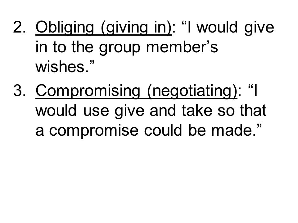 Obliging (giving in): I would give in to the group member's wishes.