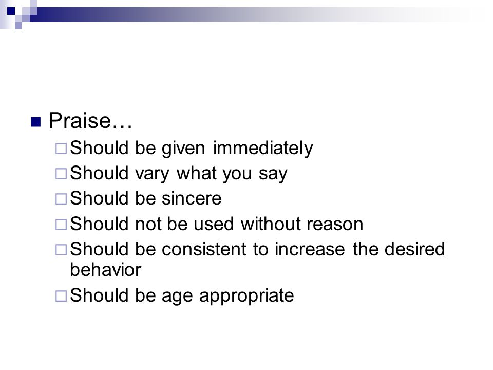 Praise… Should be given immediately Should vary what you say