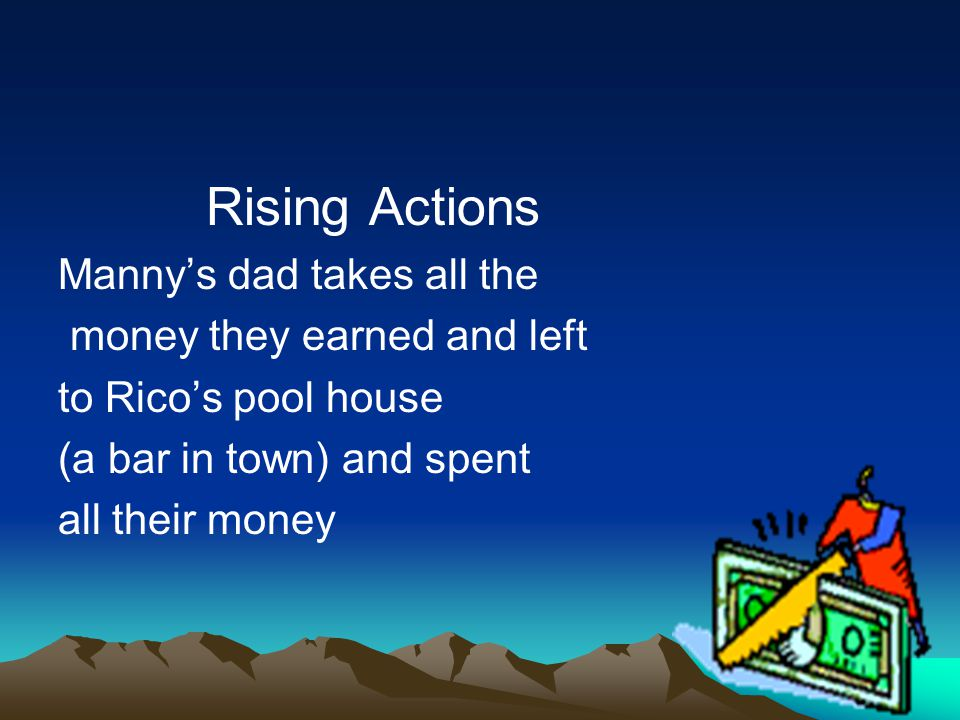 Rising Actions Manny's dad takes all the money they earned and left