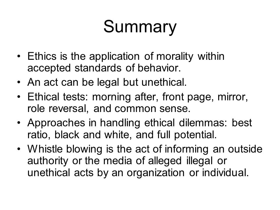 Summary Ethics is the application of morality within accepted standards of behavior. An act can be legal but unethical.