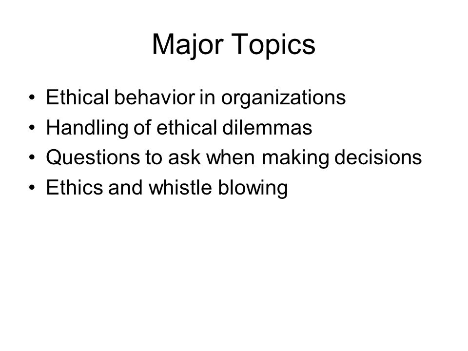 Major Topics Ethical behavior in organizations