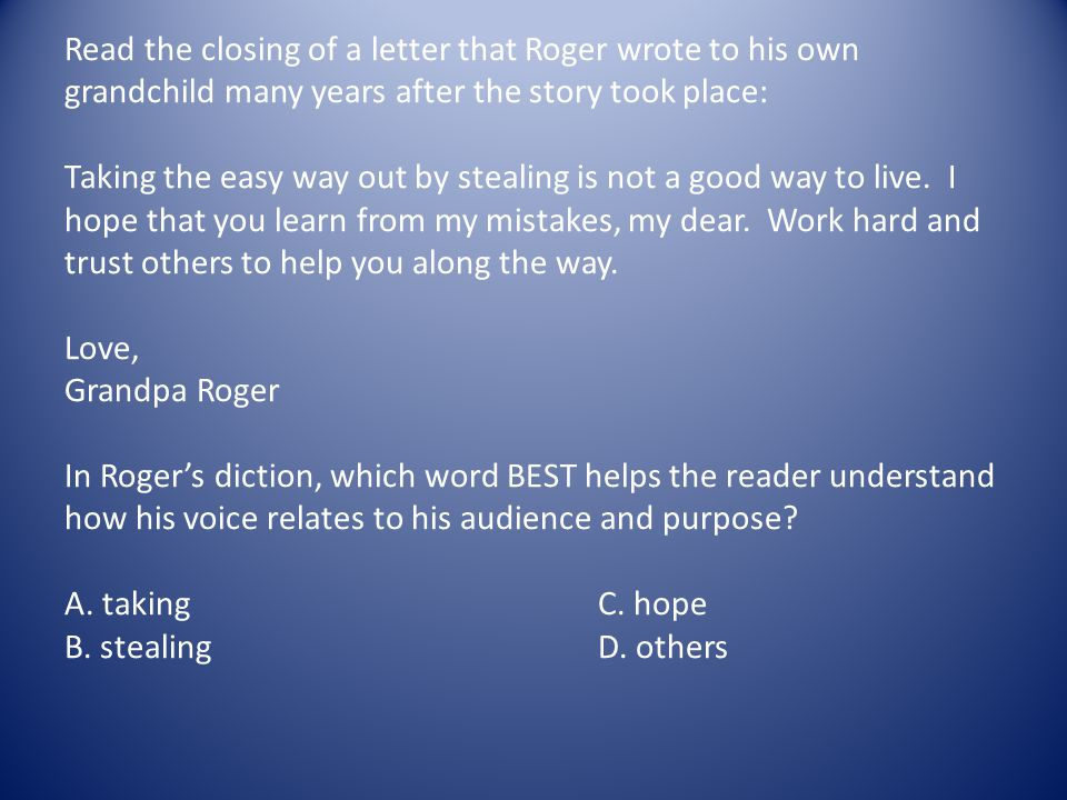 Read the closing of a letter that Roger wrote to his own grandchild many years after the story took place: Taking the easy way out by stealing is not a good way to live.