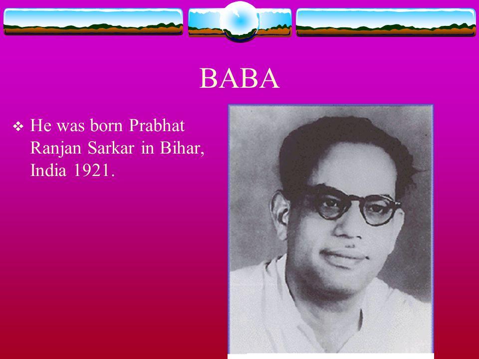 BABA He was born Prabhat Ranjan Sarkar in Bihar, India 1921.