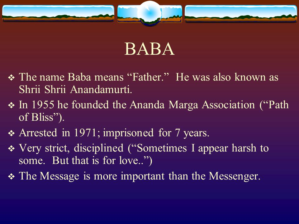 BABA The name Baba means Father. He was also known as Shrii Shrii Anandamurti. In 1955 he founded the Ananda Marga Association ( Path of Bliss ).