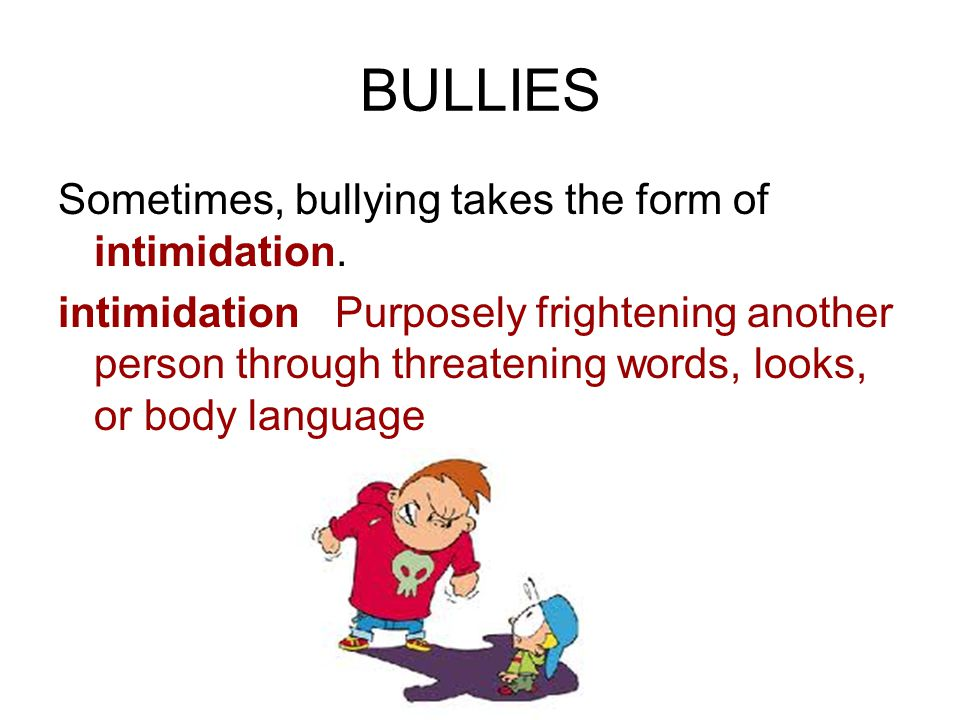 BULLIES Sometimes, bullying takes the form of intimidation.