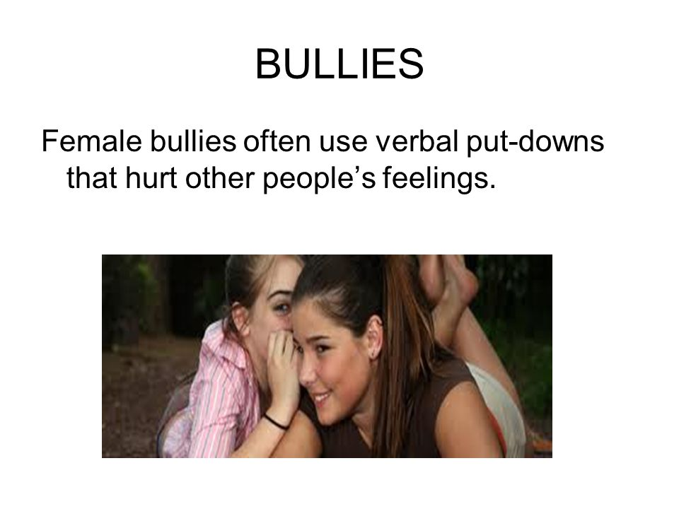 BULLIES Female bullies often use verbal put-downs that hurt other people's feelings.
