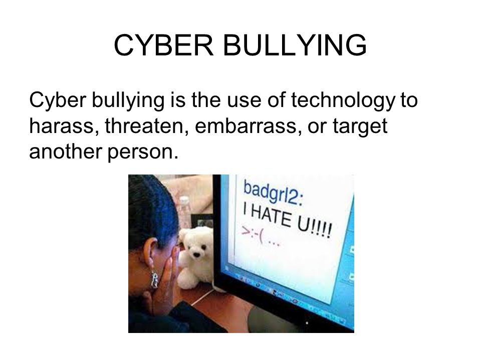 CYBER BULLYING Cyber bullying is the use of technology to harass, threaten, embarrass, or target another person.